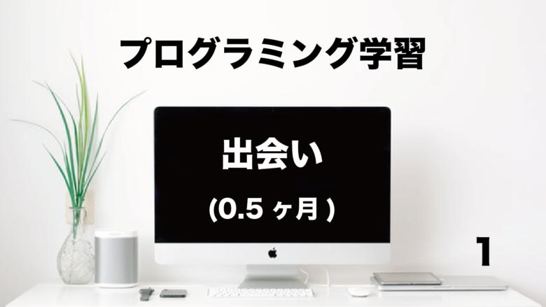 プログラミング学習「出会い」0.5ヶ月 (No.1)