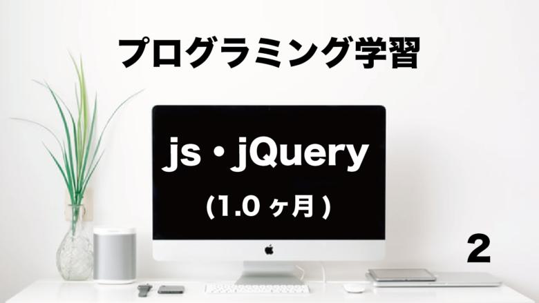 プログラミング学習「js・jQuery 」1.0ヶ月 (No.2)