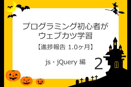 プログラミング初心者がウェブカツ学習【進捗報告 1.0ヶ月】:js・jQuery 編 (No.2)