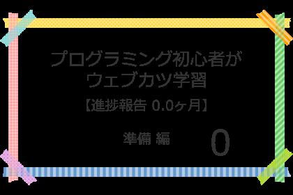 プログラミング初心者がウェブカツ学習【進捗報告 0.0ヶ月】:準備 編 (No.0)