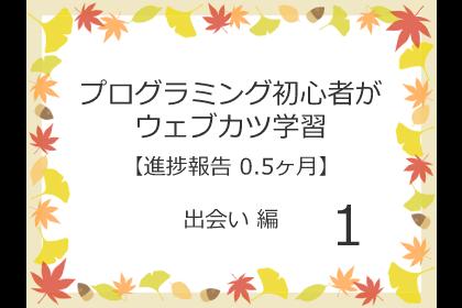 プログラミング初心者がウェブカツ学習【進捗報告 0.5ヶ月】:出会い 編 (No.1)