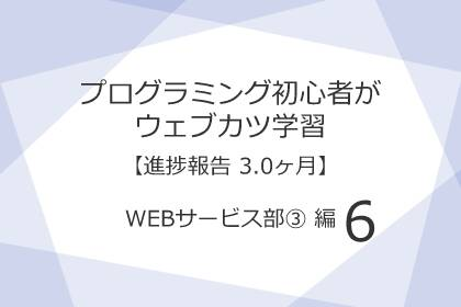 プログラミング初心者がウェブカツ学習【進捗報告 3.0ヶ月】:WEBサービス部 ③ 編 (No.6)
