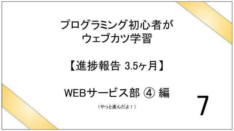 プログラミング初心者がウェブカツ学習【進捗報告 3.5ヶ月】:WEBサービス部 ④ 編 (No.7)