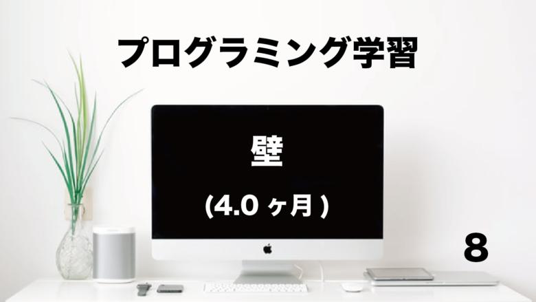 プログラミング学習「壁」4.0ヶ月 (No.8)