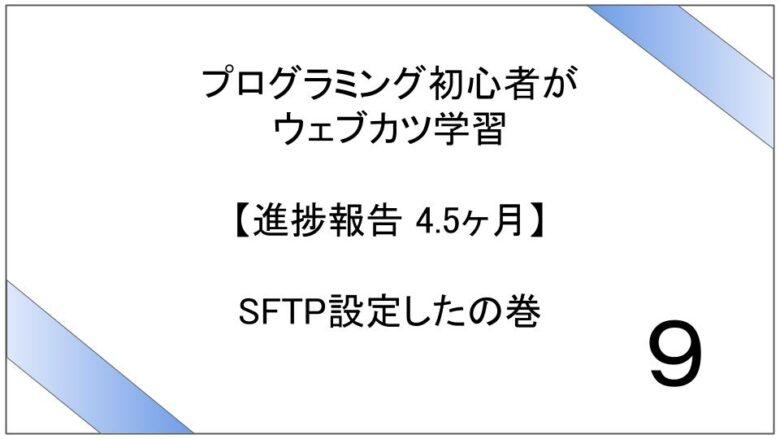 プログラミング初心者がウェブカツ学習【進捗報告 4.5ヶ月】:SFTP設定したの巻 (No.9)