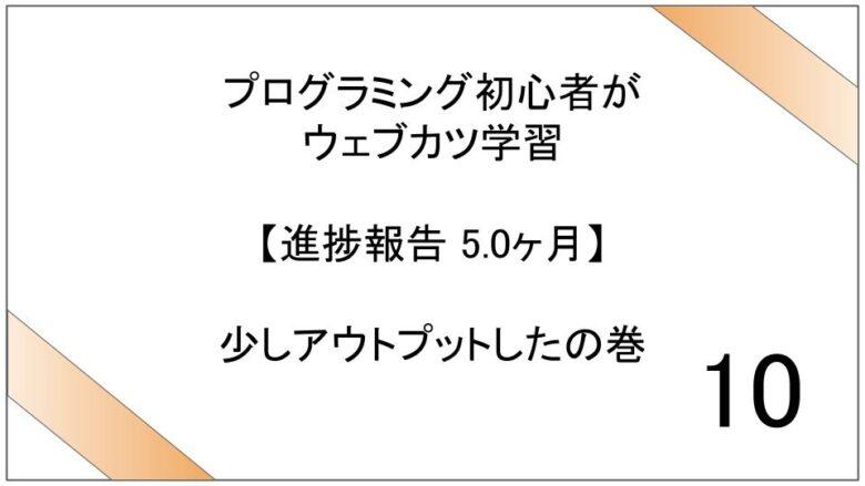 プログラミング初心者がウェブカツ学習【進捗報告 5.0ヶ月】:少しアウトプットしたの巻 (No.10)