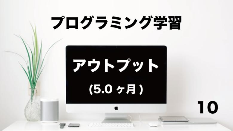 プログラミング学習「アウトプット」5.0ヶ月 (No.10)