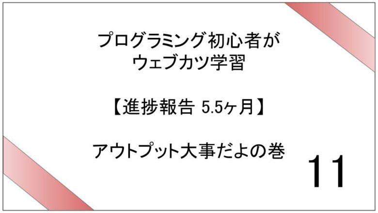 プログラミング初心者がウェブカツ学習【進捗報告 5.5ヶ月】:アウトプット大事だよの巻 (No.11)