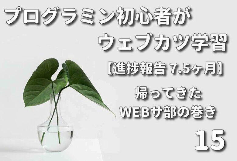 プログラミング初心者がウェブカツ学習【進捗報告 7.5ヶ月】:帰ってきたWEBサ部の巻 (No.15)