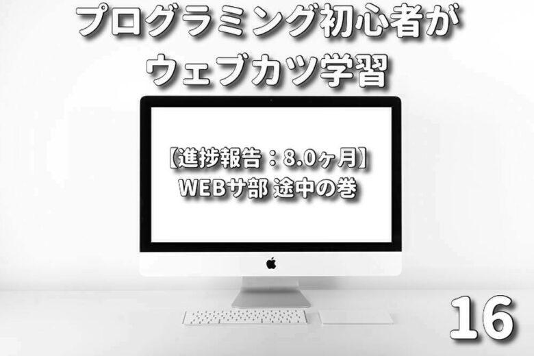 プログラミング初心者がウェブカツ学習【進捗報告 8.0ヶ月】:WEBサ部 途中の巻 (No.16)